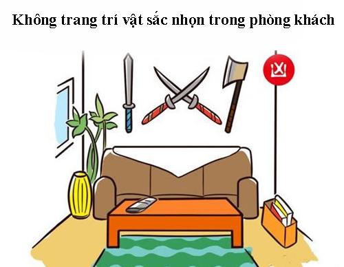Những vật sắc nhọn vốn mang sát khí, không mang lại may mắn và dễ xảy ra tai nạn cho con người. Vì thế, mọi người hãy tránh đặt các vật như rìu, kiếm, đao… trong phòng khách.