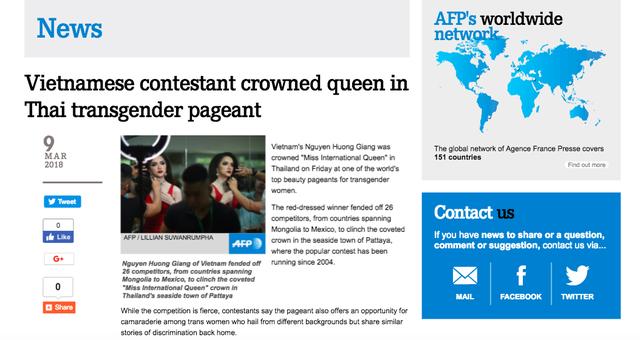 Tờ AFP nổi tiếng thế giới cũng có một bài viết riêng với nhan đề: Thí sinh Việt Nam giành vương miện trong cuộc thi Hoa hậu chuyển giới tại Thái. Tờ AFP còn có dòng viết: Người đẹp trong trang phục đỏ đã chiến thắng 26 thí sinh đến từ Mông Cổ trải dài đến Mexico để chiến thắng cuộc thi được tổ chức tại Pattaya
