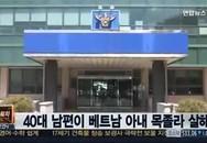 Bố cô dâu Việt bị sát hại sang Hàn Quốc nhận thi thể con