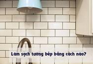 Bày mẹo nhỏ giúp bạn làm sạch tường bếp khỏi những vết bẩn và vàng ố từ dầu mỡ