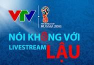 VTV: 'Ngay lúc này, World Cup 2018 có thể biến mất khỏi các màn hình to, nhỏ'