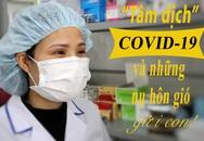 Nữ điều dưỡng ở 'tâm dịch' COVID-19 và những ngày chỉ được hôn gió con từ xa