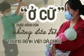 """Chuyện """"ở cữ"""" và cuộc sống của những đứa trẻ trong bệnh viện dã chiến"""
