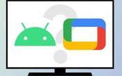 Sự khác biệt giữa Google TV và Android TV