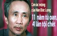 11 năm tù oan, 4 lần tội chết và cơn ác mộng của Hàn Đức Long
