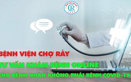 Bệnh viện Chợ Rẫy tư vấn khám bệnh online cho bệnh nhân không mắc COVID-19