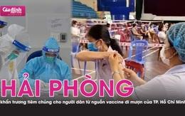 """Hải Phòng """"thần tốc"""" tiêm vaccine từ nguồn đi mượn của TP. Hồ Chí Minh"""